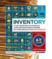 Inventory - 16 Films Featuring Manic Pixie Dream Girls, 10 Great Songs Nearly Ruined by Saxophone, and 100 More Obsessively Specific Pop-Culture Lists ebook by A.V. Club,Chuck Klosterman