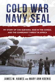 Cold War Navy SEAL - My Story of Che Guevara, War in the Congo, and the Communist Threat in Africa ebook by James M. Hawes, Mary Ann Koenig