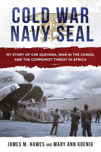 Cold War Navy SEAL - My Story of Che Guevara, War in the Congo, and the Communist Threat in Africa ebook by James M. Hawes,Mary Ann Koenig
