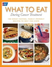 What to Eat During Cancer Treatment: 100 Great-Tasting, Family-Friendly Recipes to Help You Cope ebook by Besser, Jeanne
