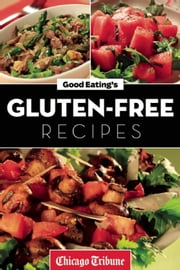 Good Eating's Gluten-Free Recipes - Healthy and Fresh Appetizers, Entrees and Desserts ebook by Chicago Tribune Staff