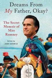Dreams from My Father, Okay? - The Secret Memoir of Mitt Romney ebook by John Sedgwick