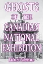 Ghosts of the Canadian National Exhibition ebook by Richard Palmisano