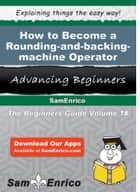 How to Become a Rounding-and-backing-machine Operator ebook by Delisa Dayton