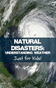 Natural Disasters - Understanding Weather Just for Kids! ebook by KidCaps