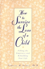 How to Survive the Loss of a Child - Filling the Emptiness and Rebuilding Your Life ebook by Catherine Sanders