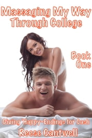 Massaging My Way Through College: Book One: Giving 'Happy-Endings' For Cash ebook by Reese Cantwell