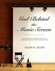 God Behind the Movie Screen - Movies Show Us How Remedial Science Can Make Judeo-Christian Faiths Safer and Saner ebook by Allen D. Allen