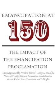 Emancipation at 150 - The Impact of the Emancipation Proclamation ebook by President Lincoln's Cottage,Dr. David Blight,Dr. Michael Burlingame,Ambassador Luis CdeBaca,Dr. Spencer Crew,Dr. Joseph R. Fornieri,Dr. Allen Carl Guelzo,Dr. Chandra Manning,Dr. Edna Greene Medford,Dr. Lucas E. Morel,Dr. Matthew Pinsker,Dr. Steven Schlossman,Dr. Manisha Sinha