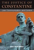 The Justice of Constantine - Law, Communication, and Control ebook by John Dillon