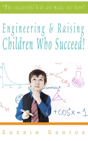 Engineering & Raising Children Who Succeed! - Why Successful Kids Are Made, Not Born ebook by Suzzie Santos