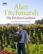 The Kitchen Gardener - Grow Your Own Fruit and Veg ebook by Alan Titchmarsh