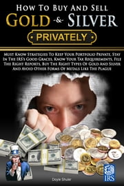 How To Buy And Sell Gold & Silver PRIVATELY: Must Know Strategies To Keep Your Portfolio Private, Stay In The IRS's Good Graces, Know Your Tax Requirements, File The Right Reports, Buy The Right Types Of Gold And Silver And Avoice Other Forms Of Meta ebook by Doyle Shuler