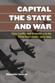 Capital, the State, and War - Class Conflict and Geopolitics in the Thirty Years' Crisis, 1914-1945 ebook by Alexander Anievas