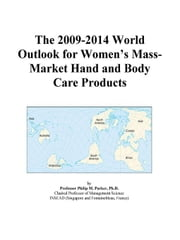 The 2009-2014 World Outlook for Women¿s Mass-Market Hand and Body Care Products ebook by ICON Group International, Inc.