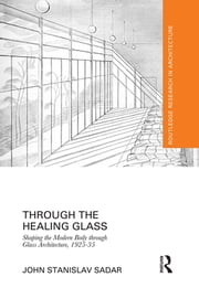 Through the Healing Glass - Shaping the Modern Body through Glass Architecture, 1925-35 ebook by John Stanislav Sadar