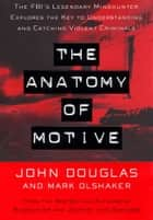 The Anatomy Of Motive - The Fbis Legendary Mindhunter Explores The Key To Understanding And Catching Vi ebook by John E. Douglas, Mark Olshaker
