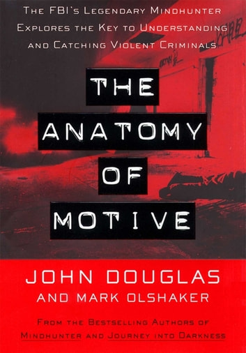 The Anatomy Of Motive - The Fbis Legendary Mindhunter Explores The Key To Understanding And Catching Vi ebook by John E. Douglas,Mark Olshaker