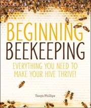 Beginning Beekeeping - Everything You Need to Make Your Hive Thrive! ebook by Tanya Phillips