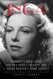 Inga - Kennedy's Great Love, Hitler's Perfect Beauty, and J. Edgar Hoover's Prime Suspect ebook by Scott Farris