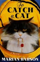 To Catch a Cat - A Mystery ebook by Marian Babson