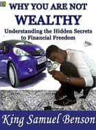 Why You Are Not Wealthy: Understanding the hidden secrets to financial freedom (Stephen R Covey, Timothy Ferriss, Robert Kiyosaki, Zig Ziglar, Brian Tracy, Derek C. Olsen, John Medina, Dale Carnegie) eBook by King Samuel Benson