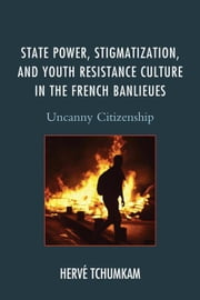 State Power, Stigmatization, and Youth Resistance Culture in the French Banlieues: Uncanny Citizenship ebook by Tchumkam, Hervé||