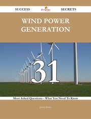 Wind Power Generation 31 Success Secrets - 31 Most Asked Questions On Wind Power Generation - What You Need To Know ebook by Jeremy Butler