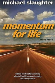 Momentum for Life, Revised Edition - Biblical Practices for Sustaining Physical Health, Personal Integrity, and Strategic Focus ebook by Mike Slaughter