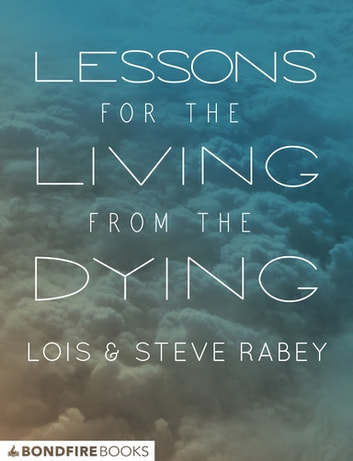 Lessons for the Living from the Dying - Finding Wisdom in Final Conversations ebook by Lois Rabey,Steve Rabey