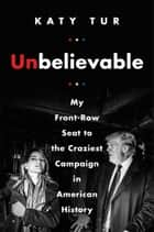 Unbelievable - My Front-Row Seat to the Craziest Campaign in American History ebook by Katy Tur
