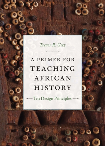 A Primer for Teaching African History - Ten Design Principles ebook by Trevor R. Getz