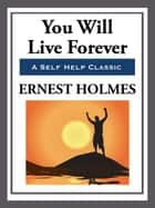 You Will Live Forever ebook by Ernest Holmes