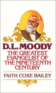 D. L. Moody - The Greatest Evangelist of the Nineteenth Century ebook by Faith Coxe Bailey