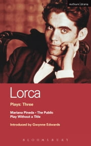 Lorca Plays: 3 - The Public; Play without a Title; Mariana Pineda ebook by Federico Garcia Lorca,Gwynne Edwards,Gwynne Edwards,Henry Livings