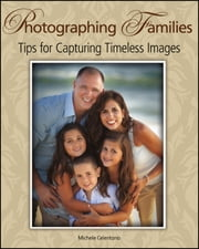 Photographing Families - Tips for Capturing Timeless Images ebook by Michele Celentano