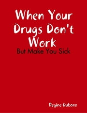 When Your Drugs Don't Work But Make You Sick ebook by Regine Dubono