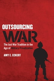Outsourcing War - The Just War Tradition in the Age of Military Privatization ebook by Amy E. Eckert