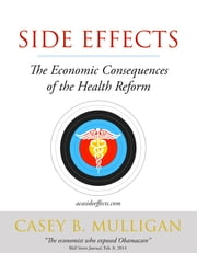 Side Effects - The Economic Consequences of the Health Reform ebook by Casey B. Mulligan