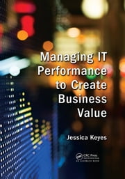 Managing IT Performance to Create Business Value ebook by Jessica Keyes