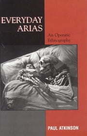 Everyday Arias - An Operatic Ethnography ebook by Paul Atkinson