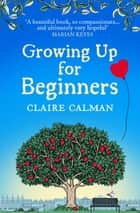 Growing Up for Beginners - An uplifting book club read for 2021 ebook by Claire Calman