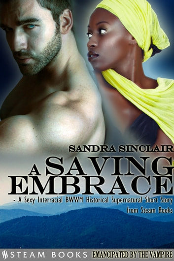 A Saving Embrace - A Sexy Interracial BWWM Historical Supernatural Short Story from Steam Books ebook by Sandra Sinclair,Steam Books