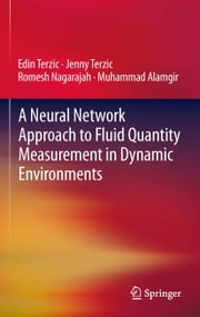 A Neural Network Approach to Fluid Quantity Measurement in Dynamic Environments ebook by Edin Terzic,Jenny Terzic,Romesh Nagarajah,Muhammad Alamgir