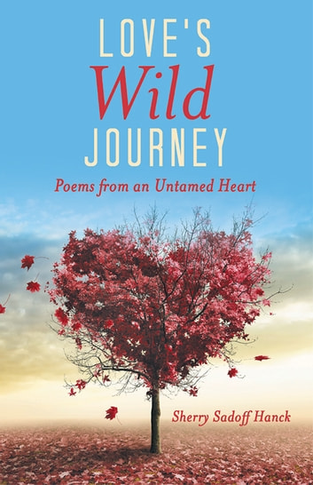 Love's Wild Journey - Poems from an Untamed Heart ebook by Sherry Sadoff Hanck