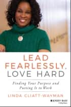 Lead Fearlessly, Love Hard - Finding Your Purpose and Putting It to Work ebook by Linda Cliatt-Wayman