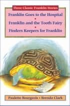Franklin Goes to the Hospital, Franklin and the Tooth Fairy, and Finders Keepers for Franklin ebook by Paulette Bourgeois, Brenda Clark