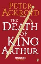 The Death of King Arthur - The Immortal Legend ebook by Peter Ackroyd