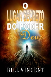 O Lugar Secreto do Poder de Deus ebook by Bill Vincent