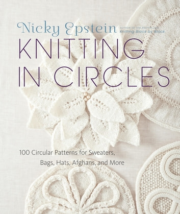 Knitting in Circles - 100 Circular Patterns for Sweaters, Bags, Hats, Afghans, and More ebook by Nicky Epstein